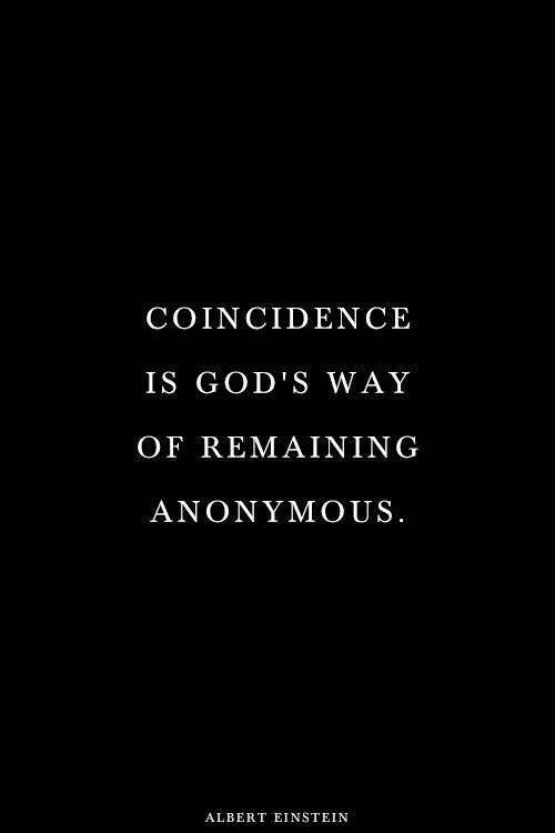 Coincidence is gods way of remaining anonymous