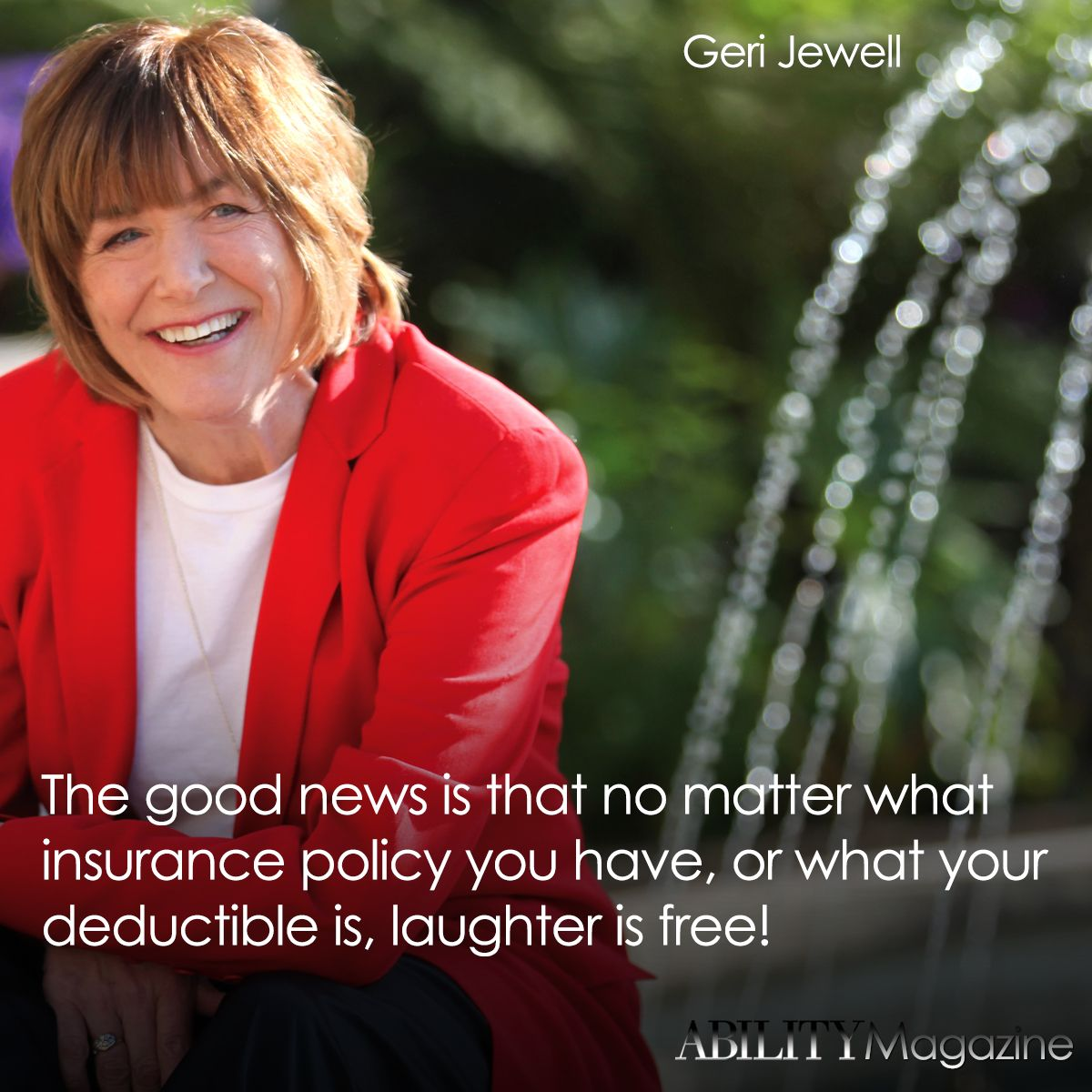 """The good news is that no matter what insurance policy you have, or what your deductible is, laughter is free!"" Geri Jewell in #ABILITYMagazine  http://www.abilitymagazine.com/subscribe.html"