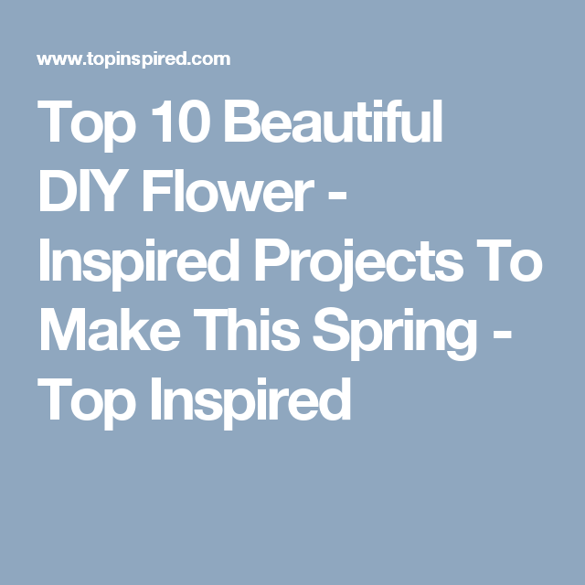 Top 10 Beautiful DIY Flower - Inspired Projects To Make This Spring - Top Inspired