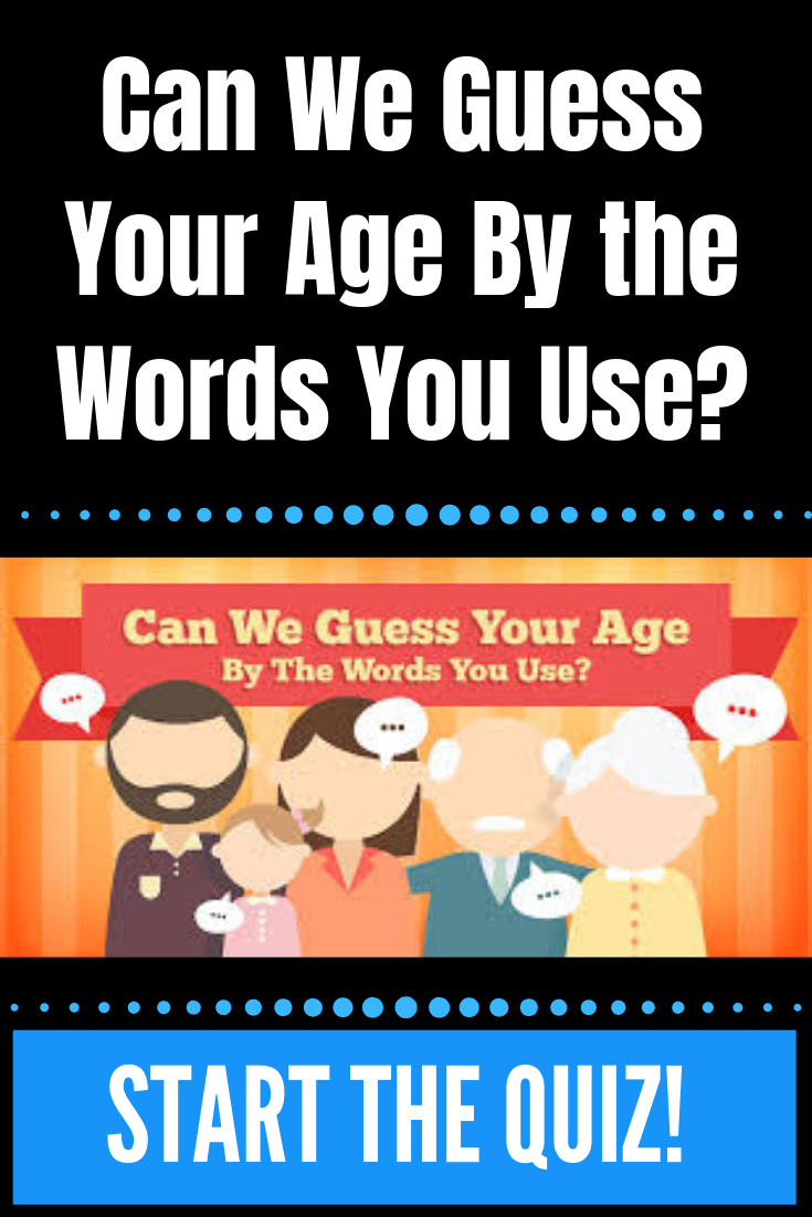 Can We Guess Your Age By The Words You Use Guess Your Age Quiz
