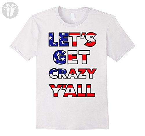 Mens Let S Get Crazy Yall T Shirt Funny July 4th Shirt Design