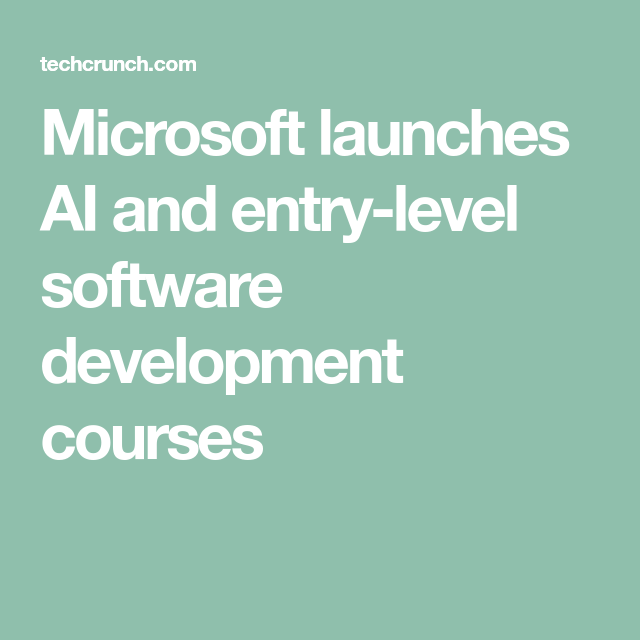Microsoft Launches Ai And Entry Level Software Development Courses Techcrunch Software Development Online Education Programs Software