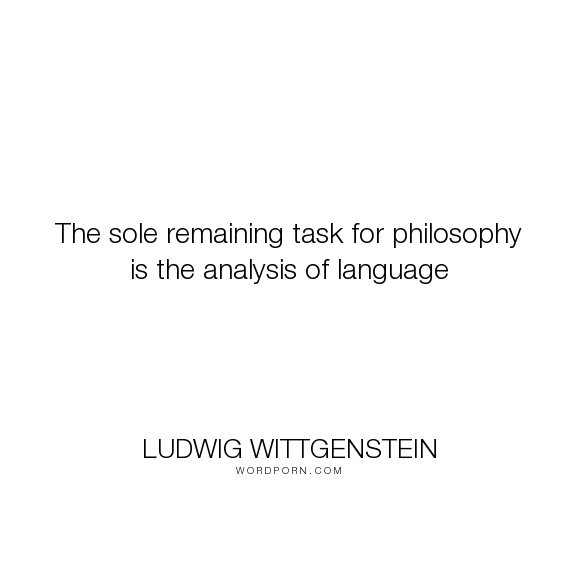 Ludwig Wittgenstein  The Sole Remaining Task For Philosophy Is