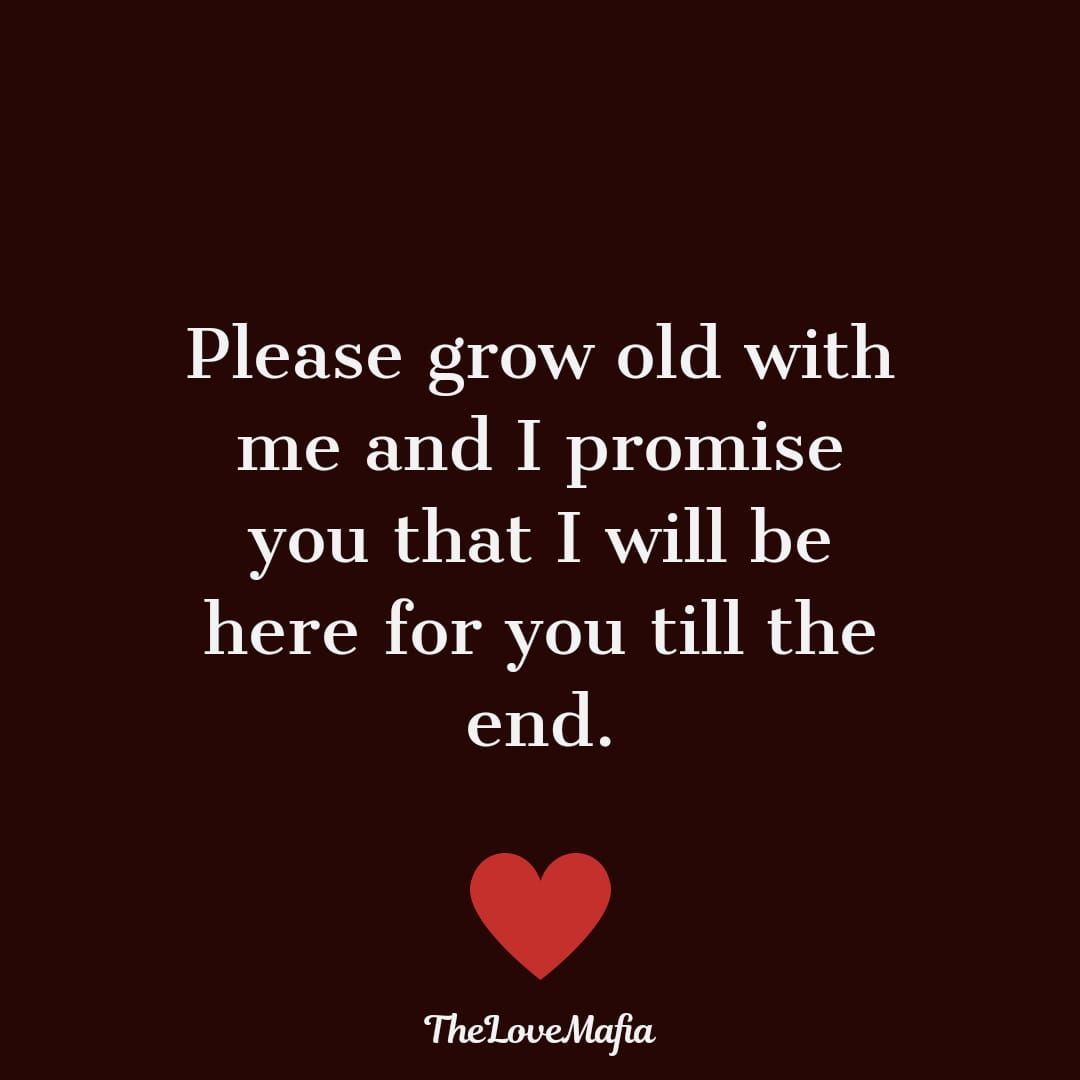Please grow old with me and I promise you that I will be here for you till the end. #lovequotes #lovequotesforhim #couplequotes #lifepartner