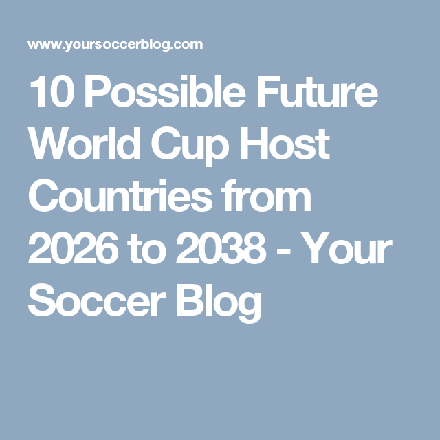 10 Possible Future World Cup Host Countries From 2026 To 2038 Your Soccer Blog Hosting Top Soccer Soccer