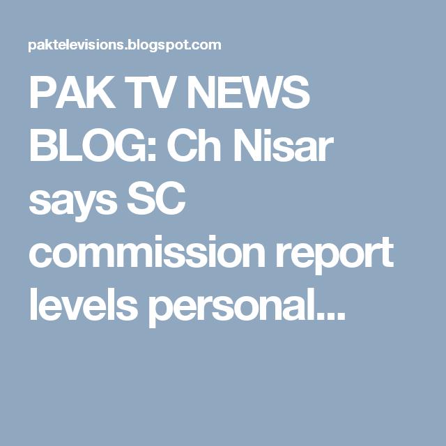 PAK TV NEWS BLOG Ch Nisar says SC commission report