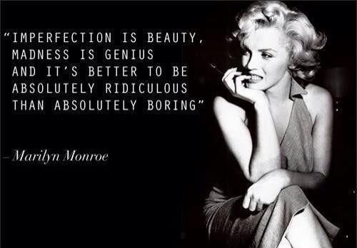 Imperfect, mad and ridiculous.  Yep, that about sums me up.