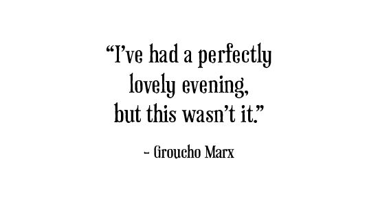 I've had a perfectly lovely evening but this wasn't it. ~Groucho Marx