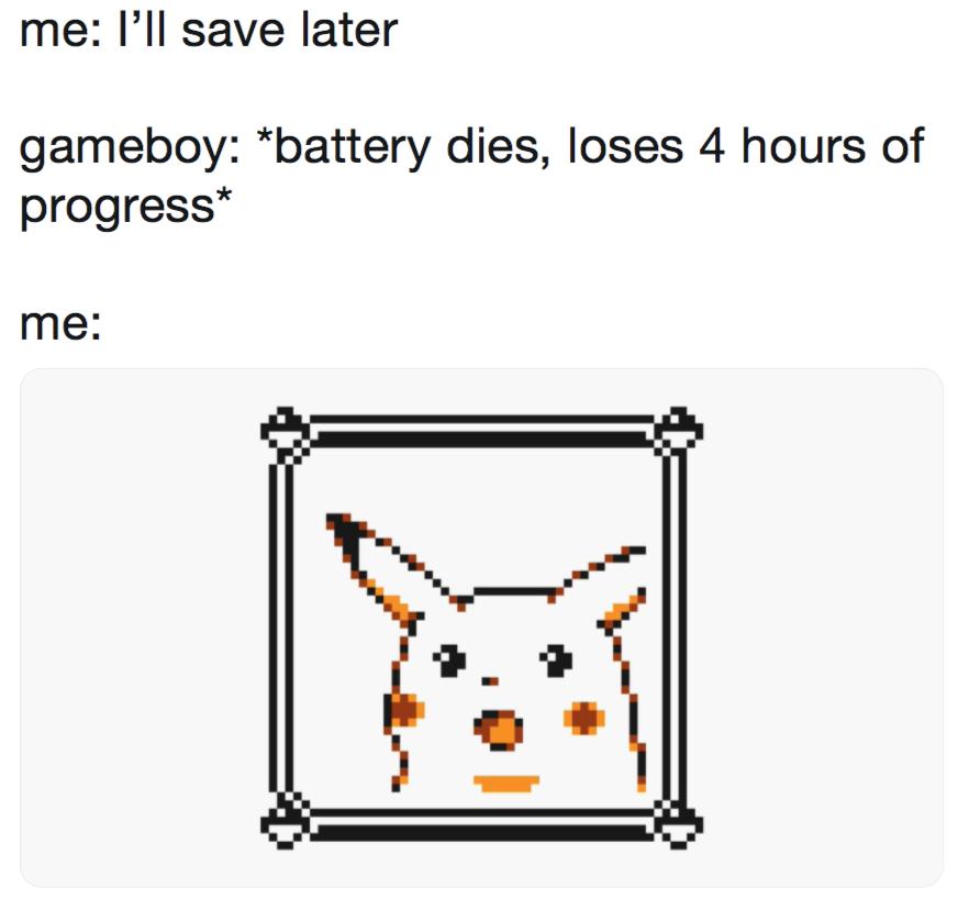 Me I Ll Save Later Gameboy Battery Dies Loses 4 Hours Of Progress Me Surprised Pikachu Pikachu Memes Memes Pokemon Memes
