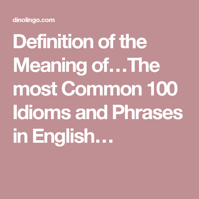 Definition of the most common 100 idioms and phrases in