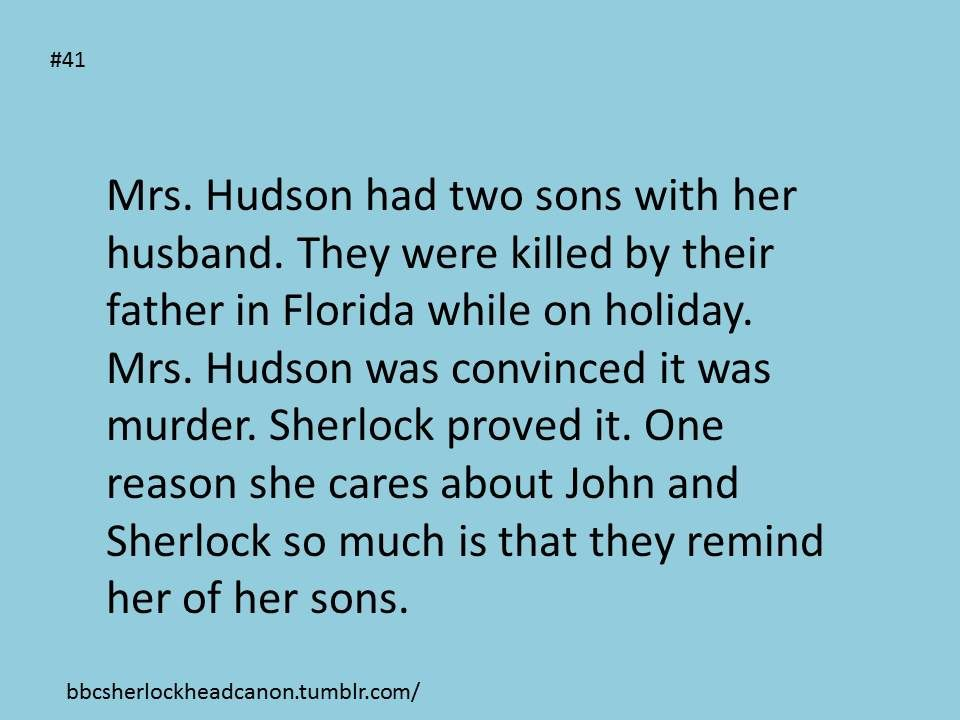 I prefer to believe he was a child molester and finally kidnapped and killed some kids in Florida, which got him the death penalty. But that's why she never had children, because she kind of suspected what he was and couldn't risk it. She sees John and Sherlock as the children she never had-Other pinner. Either way, still really sweet :)