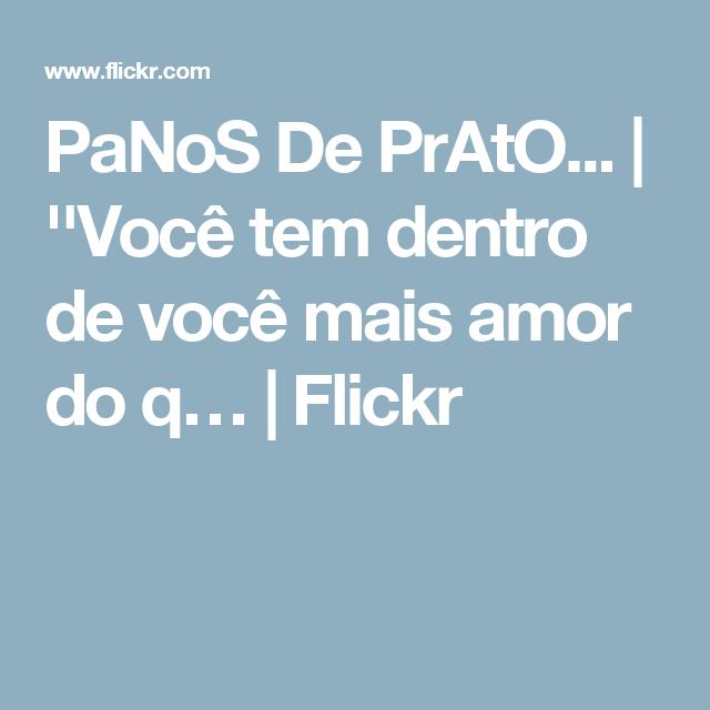 PaNoS De PrAtO... | ''Você tem dentro de você mais amor do q… | Flickr
