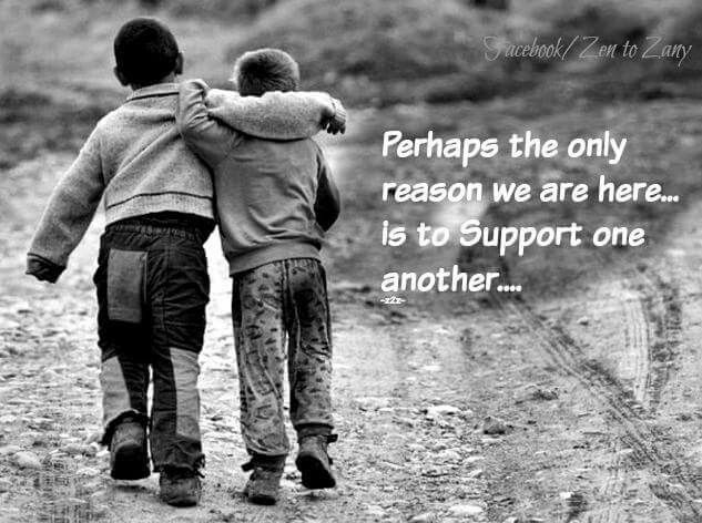 perhaps the only reason we are here is to support one another
