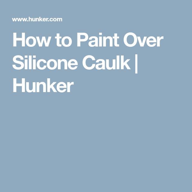 How To Paint Over Silicone Caulk Silicone Caulk Caulk Hunker