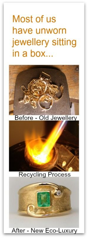 Let's use your old jewellery to create new eco-luxury.    *Recycle the gold and gemstones from family jewels, damaged or outdated pieces.  *Give the old keepsake jewellery new life and meaning.  *Collaborate with me to create a unique and personalized custom design just for you.  *Designed to suit your budget.  *Free consultation.    It just makes sense. Reuse materials you already have, saves you money and it's eco-friendly. Guilt free luxury that Mother Nature approves!