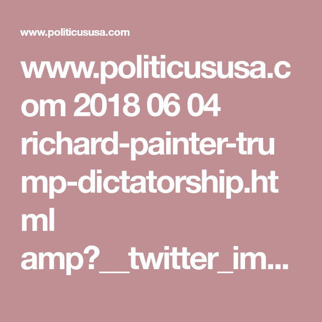 www politicususa com 2018 06 04 richard painter trump dictatorship