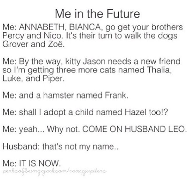 Sorry, I have this thing about naming my children after fictional characters. So my children will not have PJO names. (Maybe my cats though . . .)