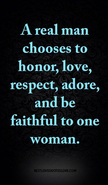 A Real Man Chooses To Honor Love Respect Adore And Be Faithful To One Woman Respect Women Quotes Real Men Quotes Best Love Quotes