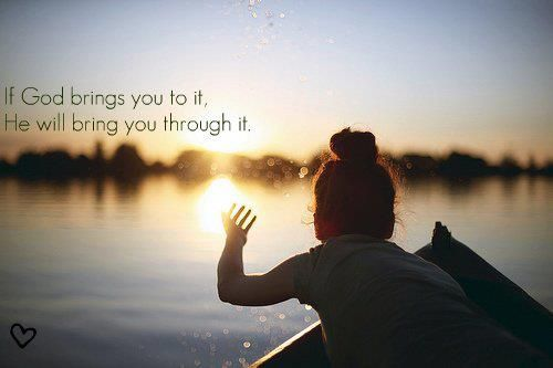 If God bring you to it, He will bring you through it.