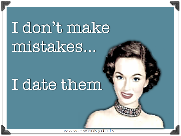 I don't make mistakes... I date them #humor