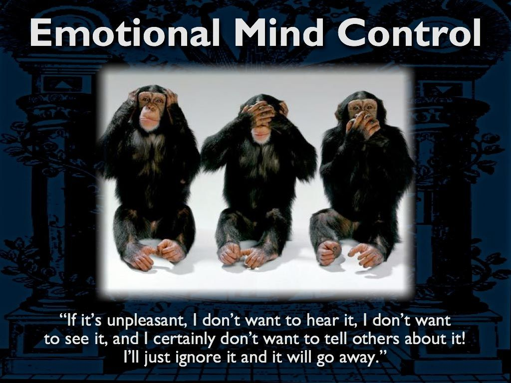"Emotional Mind Control ""If it's unpleasent, I don't want to hear it, I don't want to see it and I certainly don't want to tell others about it! I'll just ignore it and it will go away."""