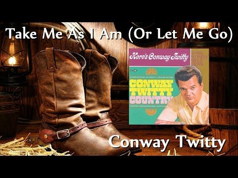 Conway Twitty Take Me As I Am Or Let Me Go Youtube Conway