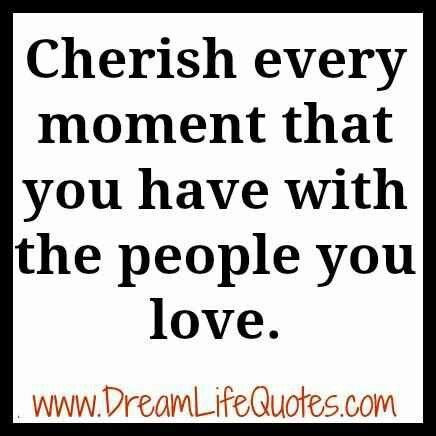 Cherish Every Moment With Your Loved Ones Because You Never Know When It Will Be Their Last Cherish Moments Quotes Dream Life Quotes Cherish Every Moment