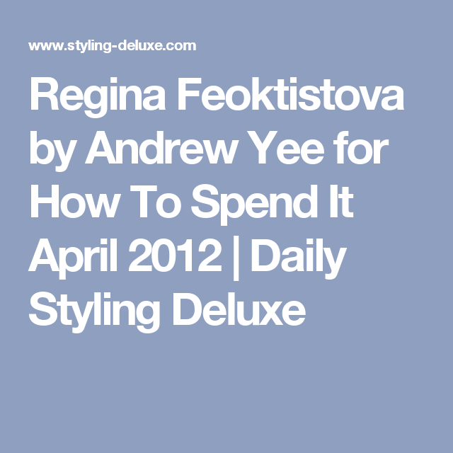 Regina Feoktistova by Andrew Yee for How To Spend It April 2012   Daily Styling Deluxe