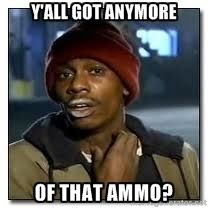 y all got anymore of that ammo dave chapelle crackhead pharmacy humor funny memes funny pictures y all got anymore of that ammo dave