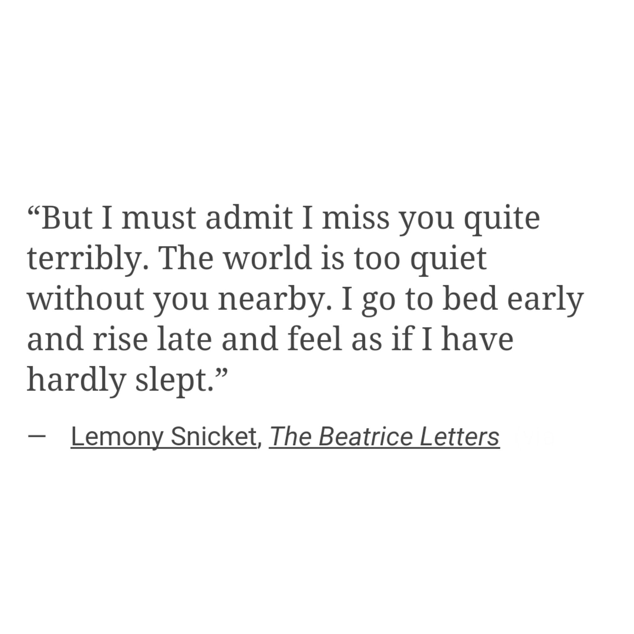 But I must admit I miss you quite terribly The world is too quiet without