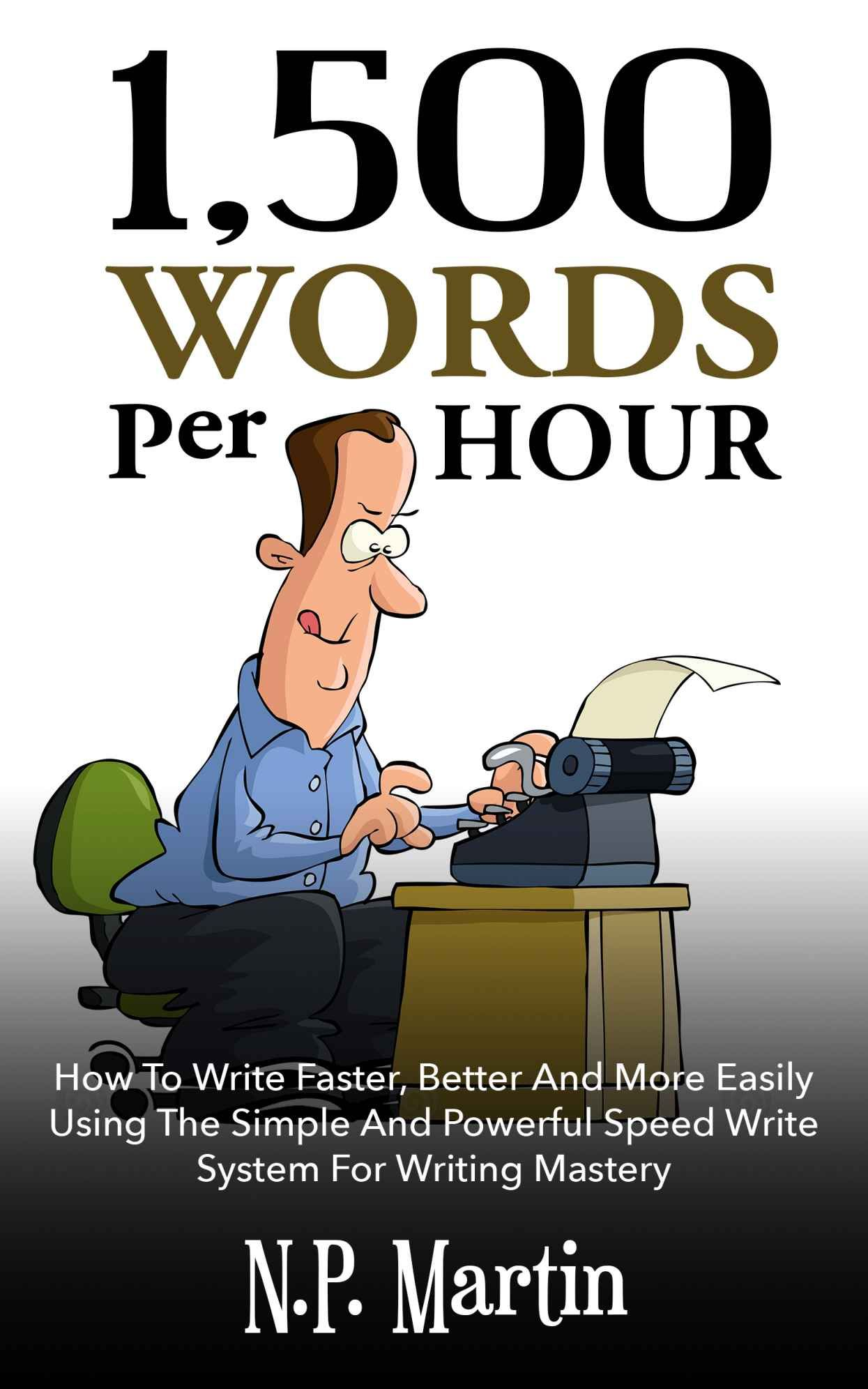 1500 Words Per Hour How To Write Faster Better And More Easily Using The Simple And Powerful Speed Write Sys Speed Writing Writing Systems Nonfiction Writing