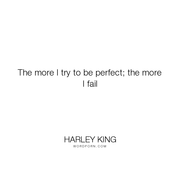 "Harley King - ""The more I try to be perfect; the more I fail"". failure, perfection, unrealistic"
