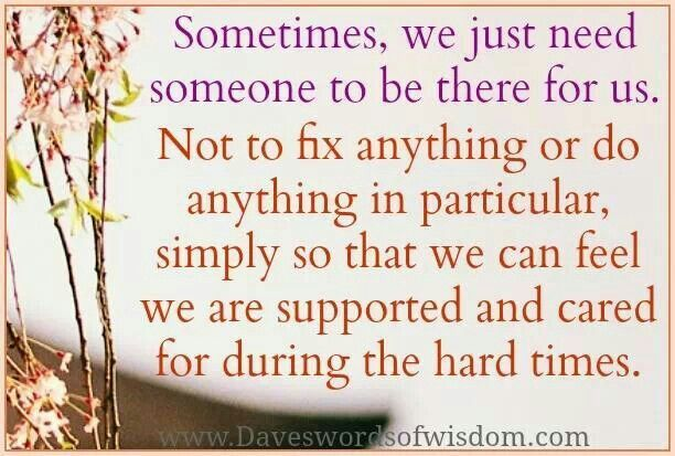 Sometimes We Just Need Someone To Listen Thinking Of You Quotes Supportive Be Yourself Quotes