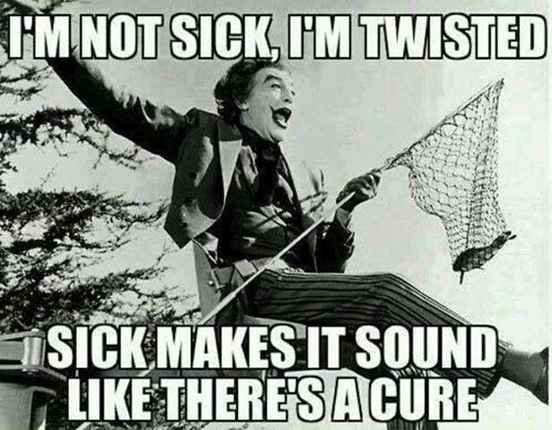 Not sick, I'm twisted