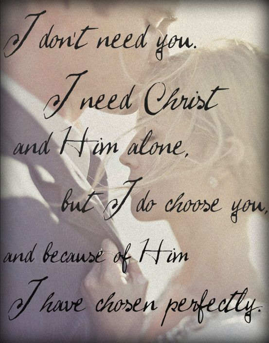 I Don T Need You I Need Christ And Him Alone But I Choose You And Because Of Him I Have Chosen Perfectly Words Quotes Inspirational Quotes