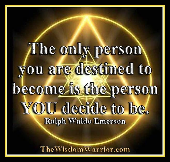 The only person you are destined to become is the person you decide to be. Ralph Waldo Emerson - The Gentleman Warrior