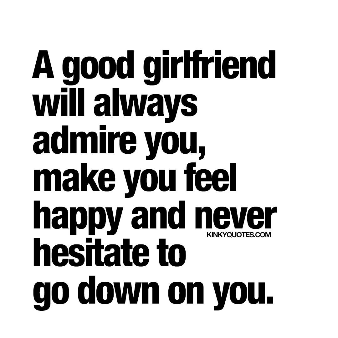 A good girlfriend will never hesitate to go down on you. | love