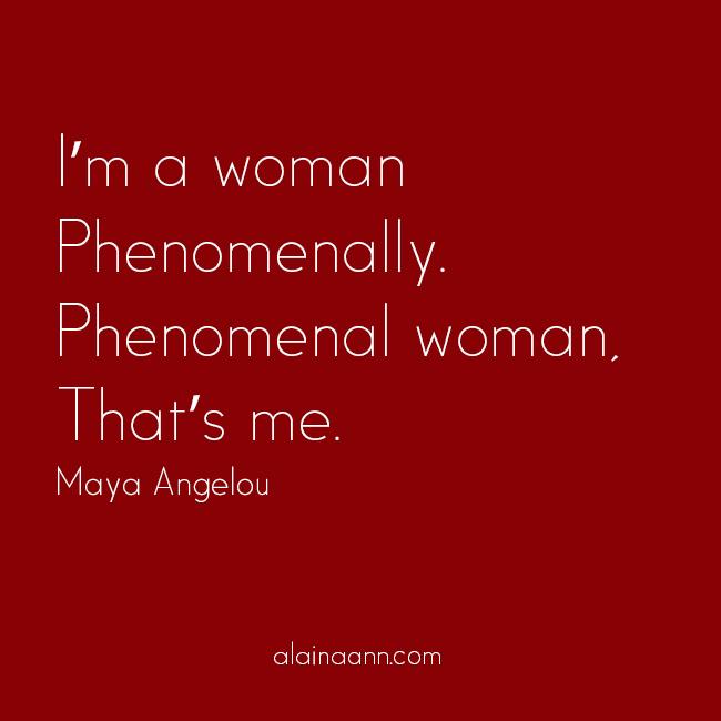 I'm a woman Phenomenally. Phenomenal woman, That's me. Maya Angelou