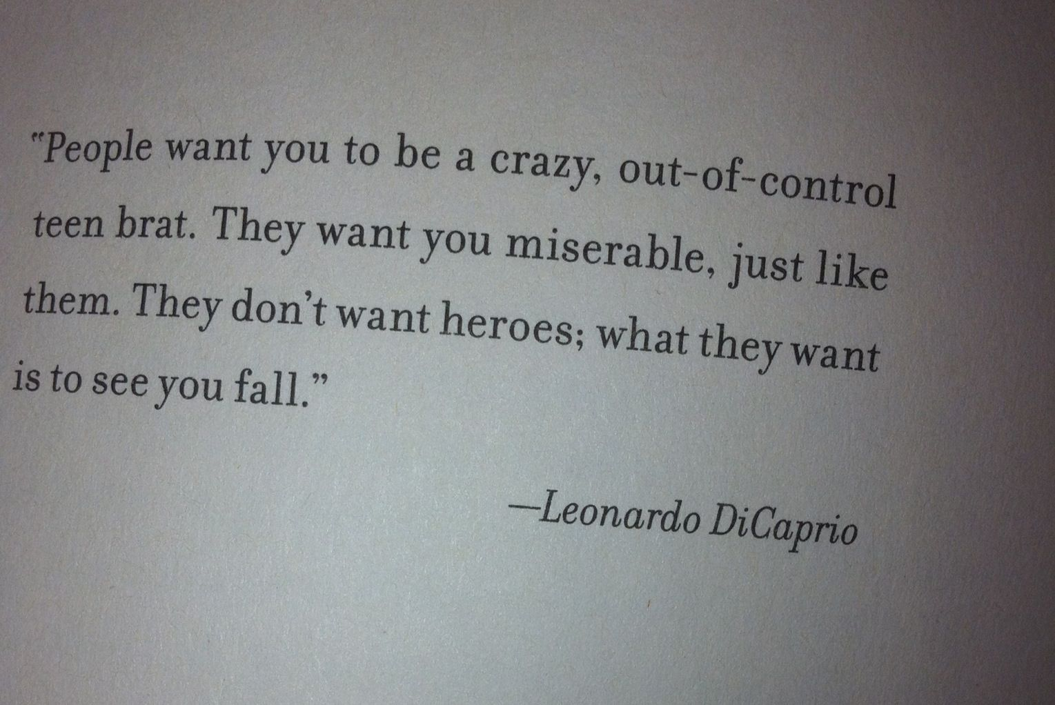 """""""People want you to be crazy, out-of-control teen brat. They want you miserable, just like them. They don't want heroes; what they want is to see you fall"""" ~Leonardo DiCaprio"""