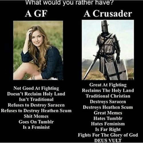 Feminism God And Memes What Would You Rather Have A Gf A Crusader Ntd Not Good At Fighting Doesnt Reclaim Holy Land Isnt Traditional Refuses To
