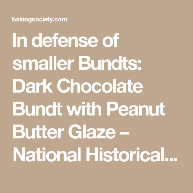 In defense of smaller Bundts: Dark Chocolate Bundt with Peanut Butter Glaze – National Historical Baking Society