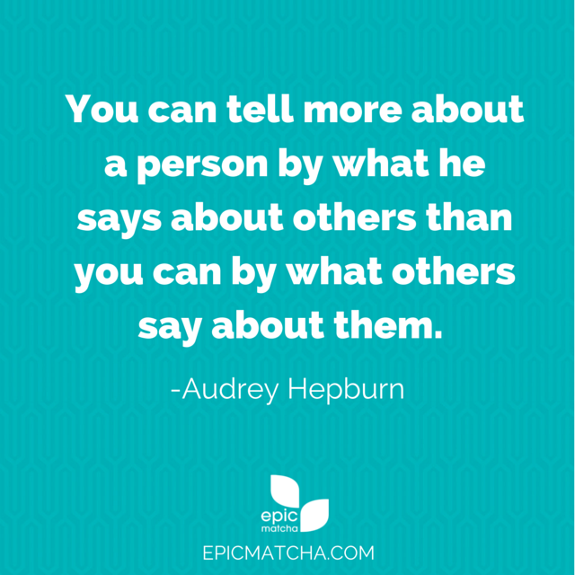 You can tell more about a person by what he says about others than you can by what others say about them.  -Audrey Hepburn.  One of my favorite quotes from her!