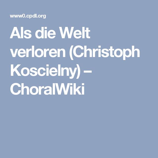 Als die Welt verloren (Christoph Koscielny) – ChoralWiki