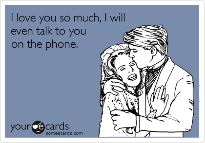 I love you so much, I will even talk to you on the phone.