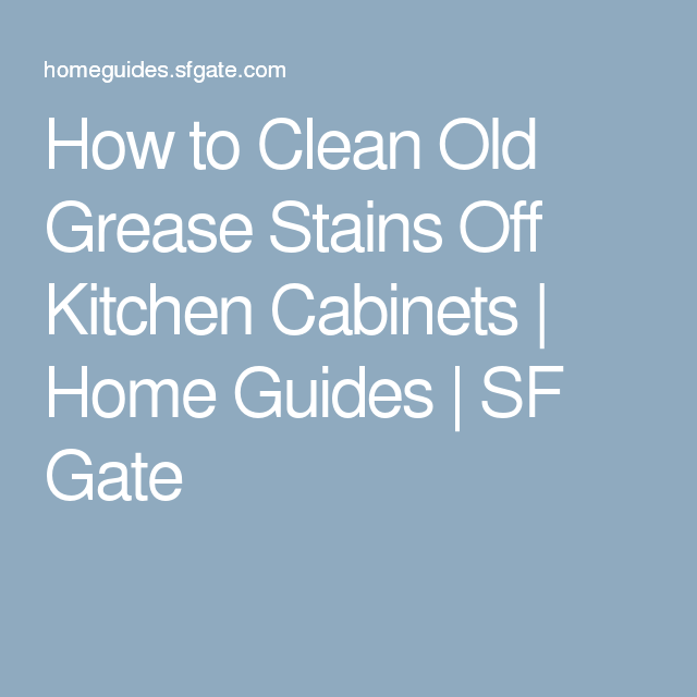 How To Clean Old Grease Stains Off Kitchen Cabinets