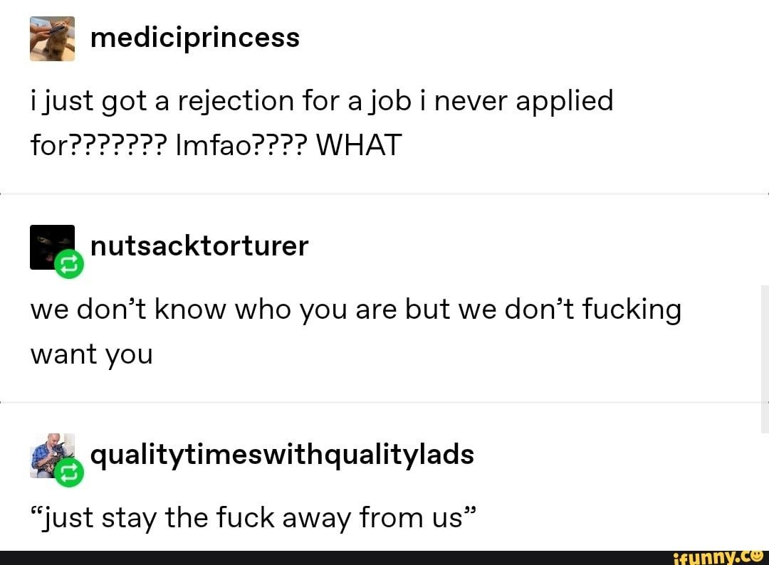 É mediciprincess ijust got a rejection for a job i never applied for??????? Imfao???? WHAT we don't know who you are but we don't fucking want you &qualitytimeswithqualitylads