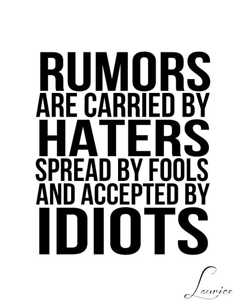 Rumors Are Carried By Haters Spread By Fools And Accepted By Idiots