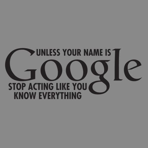 Ha! Only Google knows it all! Don\'t go to Bing...Bing don\'t ...