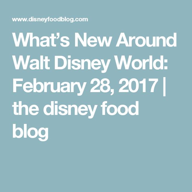 What's New Around Walt Disney World: February 28, 2017   the disney food blog