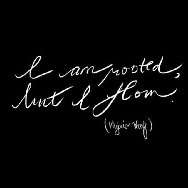I am rooted, but I flow. - Virginia Woolf
